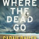 WHERE THE DEAD GO by Sarah Bailey (Allen & Unwin, $29.99). Due out 5 August.